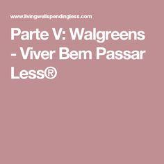 Parte V: Walgreens - Viver Bem Passar Less®