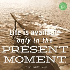 Life is only available in the present moment. -Thich Nhat Hanh