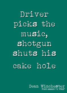 Driver picks the music, shotgun shuts his cake hole. Dean Winchester #supernatural