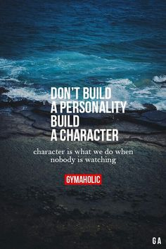 Concentrate on building Character ! Do what's right even when no one is watching!