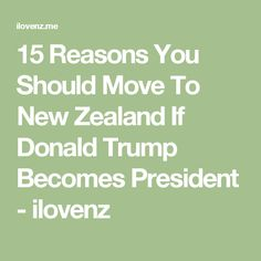 15 Reasons You Should Move To New Zealand If Donald Trump Becomes President - ilovenz