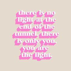 There is no light at the end of the tunnel, there is only you. You are the light.