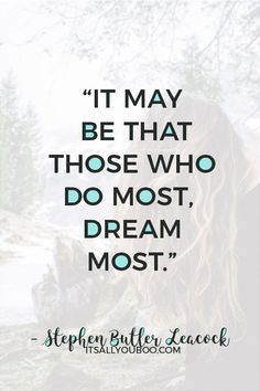 """It may be that those who do most, dream most"" – Stephen Butler Leacock. Click here for 118 inspirational making dreams come true quotes. With hard work, may all your dreams come true! #DreamLife #DreamBig #AchieveYourGoals #ReachingYourGoals #InspirationalQuotes #QuotesToLiveBy #QuotesDaily #QuotesToRemember #MotivationalQuotes #Motivation #GoalDigger #GoalGetter #GoalCrushing #AccomplishGoals #PositiveQuotes #PersonalGrowth #LifeGoals #GrowthMindset #LifeYourBestLife Dreams Come True Quotes, Make Dreams Come True, Dream Quotes, Dream Come True, Quotes To Live By, Wall Art Quotes, You Gave Up, Dream Life, Hard Work"