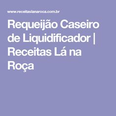 Requeijão Caseiro de Liquidificador | Receitas Lá na Roça