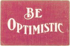 """Be optimistic."" I try."