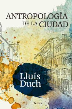 Antropología de la ciudad / Lluís Duch. Herder, Barcelona : 2015. 511 p. / Bibliogr.: p. 497-511. ISBN 9788425437618 Urbanismo -- Historia. Vida urbana.