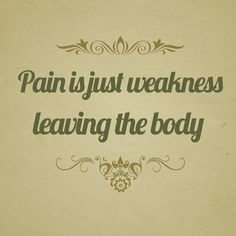 Pain is just weakness leaving the body