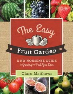 The Easy Fruit Garden: A No-Nonsense Guide to Growing the Fruit You Love