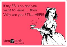If my ER is so bad you want to leave.........then Why are you STILL HERE?