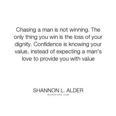 "Shannon L. Alder - ""Chasing a man is not winning. The only thing you win is the loss of your dignity...."". truth, relationships, mistakes, women, dating, dating-advice, forgetting, men, moving-on, empowerment, letting-go, sad, desperate, losing, self-respect, value, ego, dogs, self-worth, teenagers, dignity, competition, low-self-esteem, pathetic, staying-positive, wasted-time, revelation, players, delusion, games, cheaters, love, observations, betrayers, false-confidence, the-good-life…"