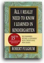 All I Really Need to Know I Learned in Kindergarten - Robert Fulghum - One of the very best books I have ever read.  Made me laugh out loud in public.