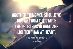 Another thing you should've known from the start: The problems in hand are lighter than at heart.  - The White Stripes