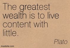 The greatest wealth is to live content with little. Plato