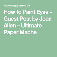 How to Paint Eyes – Guest Post by Joan Allen – Ultimate Paper Mache