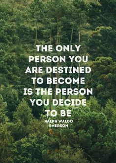 The only person you are destined to become is the person you decide to be -Ralph Waldo Emerson