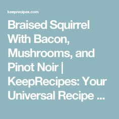 Braised Squirrel With Bacon, Mushrooms, and Pinot Noir | KeepRecipes: Your Universal Recipe Box