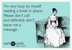 I'm very busy by myself reading a book in peace. Please don't call and definitely don't leave me a message.