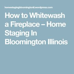 How to Whitewash a Fireplace – Home Staging In Bloomington Illinois