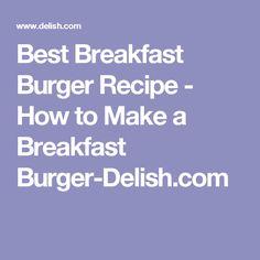 Best Breakfast Burger Recipe - How to Make a Breakfast Burger-Delish.com