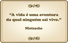"""""""A vida é uma aventura da qual ninguém sai vivo."""" Nietzsche"""