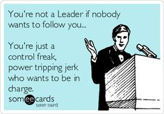 You're not a Leader if nobody wants to follow you... You're just a control freak, power tripping jerk who wants to be in charge.