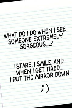 what do I do when I see someone extremely gorgeous. I stare, I smile and when I get tired, I put the mirror down. I Smile, Make Me Smile, Me Quotes, Funny Quotes, Beauty Quotes, Famous Quotes, Motto, True Stories, Short Stories