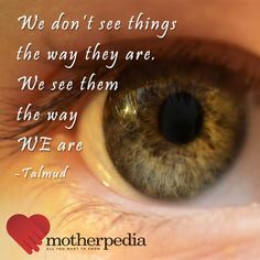 We don't see things the way they are. We see them the way WE are - Talmud.