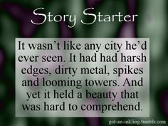 It wasn't like any city he'd ever seen. It had had harsh edges, dirty metal, spikes and looming towers. And yet it held a beauty that was hard to comprehend.