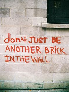 (don't just be) another brick in the wall