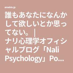 誰もあなたになんかして欲しいとか思ってない。 | ナリ心理学オフィシャルブログ「Nali Psychology」Powered by Ameba