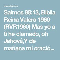 Salmos 88:13, Biblia Reina Valera 1960 (RVR1960) Mas yo a ti he clamado, oh Jehová,Y de mañana mi oración se presentará delante de ti.