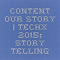 CONTENT: our story | TECHX 2015; story telling