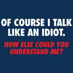 OF COURSE I TALK LIKE AN IDIOT. HOW ELSE COULD YOU UNDERSTAND ME?