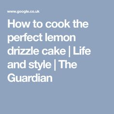 How to cook the perfect lemon drizzle cake | Life and style | The Guardian
