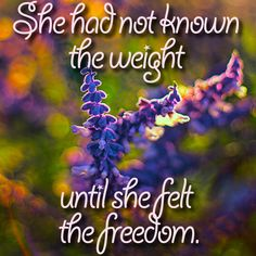 She had not known the weight until she felt  the freedom.