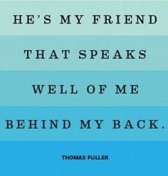 He's my friend that speaks well of me behind my back. -Thomas Fuller