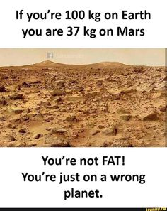 If you're 100 kg on Earth you are 37 kg on Mars You're not FAT! You're just on a wrong planet. Latest Funny Jokes, Very Funny Memes, Funny School Memes, Funny True Quotes, Some Funny Jokes, Jokes Quotes, Funny Facts, Exams Funny, Hilarious