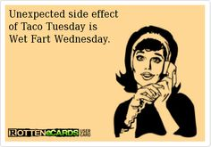 Unexpected side effect  of Taco Tuesday is  Wet Fart Wednesday.
