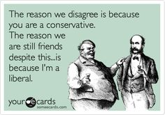The reason we disagree is because you are a conservative. The reason we are still friends despite this...is because I'm a liberal.