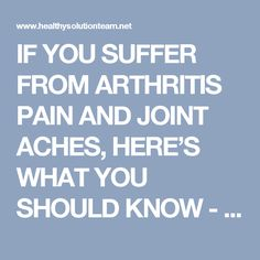 IF YOU SUFFER FROM ARTHRITIS PAIN AND JOINT ACHES, HERE'S WHAT YOU SHOULD KNOW - Healthy Solution Team