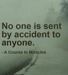 No one is sent by accident to anyone - A Course in Miracles #encouragingquotes