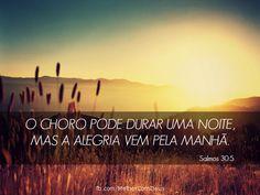 """""""O choro pode durar uma noite, mas a alegria vem pela manhã."""" Salmos 30:5"""