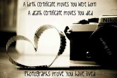 A birth certificate proves you were born, a death certificate proves you died, photographs prove you have lived.