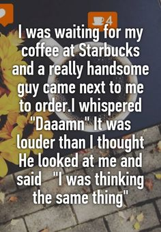 """I was waiting for my coffee at Starbucks and a really handsome guy came next to me to order.I whispered ""Daaamn"" It was louder than I thought He looked at me and said ""I was thinking the same thing"""""