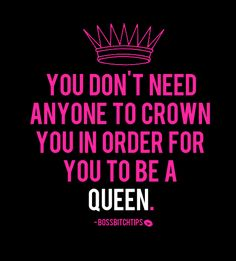 You don't need anyone to crown you in order for you to be a queen.