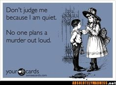Reminds me of Kristen H!  :-)  (Except that she's really never quiet.  Homicidal, yes, but not quiet.  LOL)