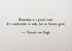 """Life Quotes QUOTATION - Image : Quotes about Life - Description Vincent Van Gogh: """"Normality is a paved road: It's comfortable to walk, but no flowers grow."""" Sharing is Caring - Hey can you Share this Quote Motivacional Quotes, Great Quotes, Words Quotes, Quotes To Live By, Life Quotes, Inspirational Quotes, Sad Sayings, Daily Quotes, Being Unique Quotes"""