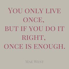 """""""You only live once, but if you do it right, once is enough."""" ― Mae West."""