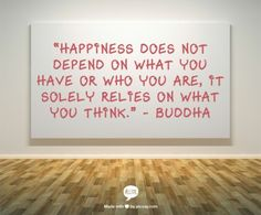 """""""Happiness does not depend on what you have or who you are, it solely relies on what you think."""" - Buddha"""