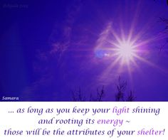... as long as you keep your #light shining and rooting its #energy ~ those will be the attributes of your #shelter!